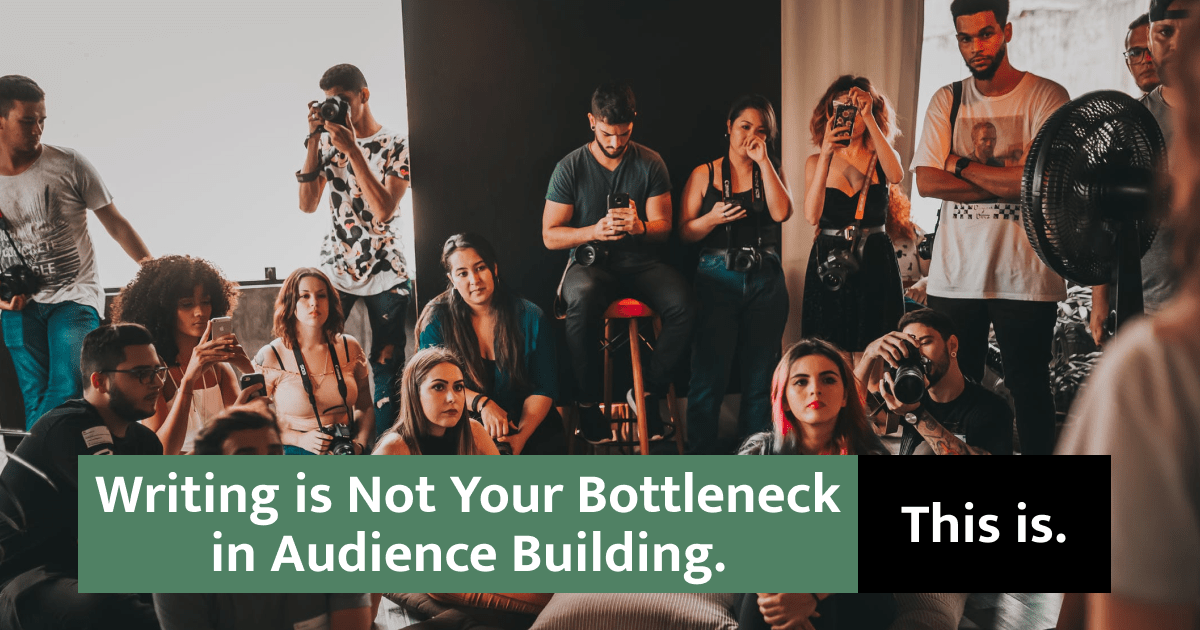 Writing is Not Your Bottleneck in Audience Building. This is