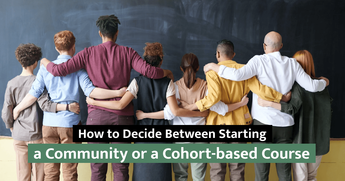 How to Decide Between Starting a Community or a Cohort-based Course