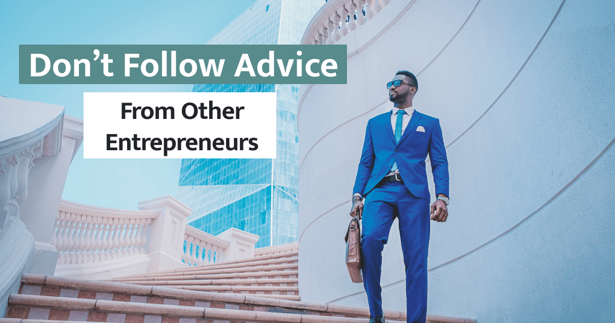 Don't Follow Advice From Other Entrepreneurs
