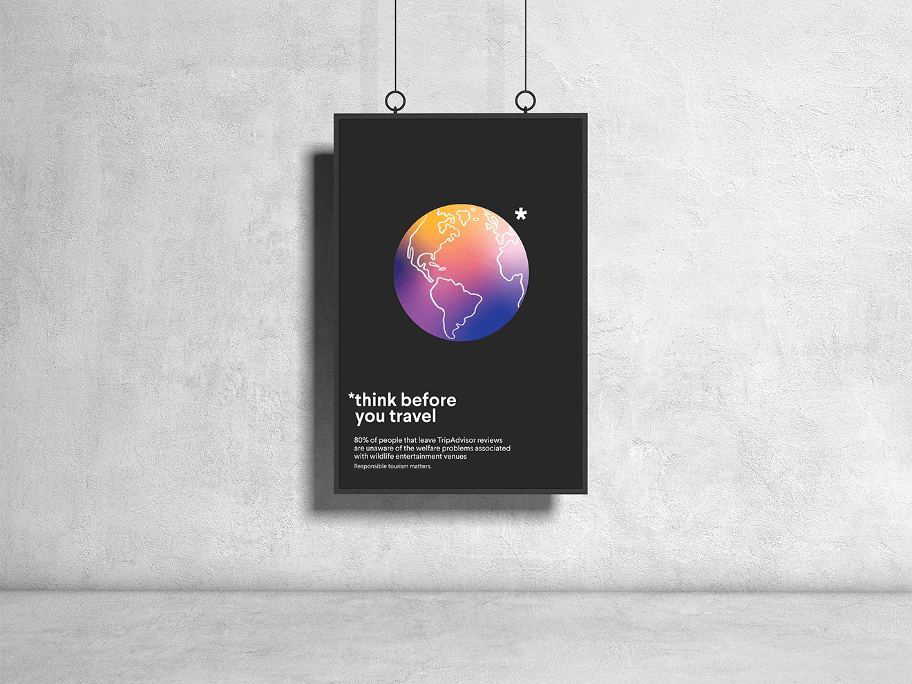 """A poster with an illustration of a globe and an asterisk. The text reads """"*Think before you travel. 80% of people that leave TripAdvisor reviews are unaware of the welfare problems associated with wildlife entertainment venues. Responsible tourism matters."""""""