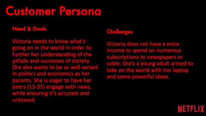 Need & Goals: Victoria needs to know what's going on in the world in order to further her understanding of the pitfalls and successes of society. She also wants to be as well versed in politics and economics as her parents. She is eager to have her peers (15-35) engage with news, while ensuring it's accurate and unbiased.Challenges: Victoria does not have a extra income to spend on numerous subscriptions to newspapers or cable. She's a young adult armed to take on the world with her laptop and some powerful ideas.