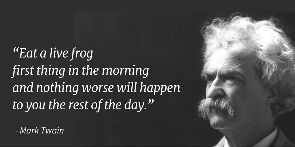 """""""Eat a live frog first thing in the morning and nothing worse will happen to you the rest of the day."""" - Mark Twain"""