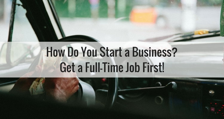How Do You Start a Business? By Getting a Job First