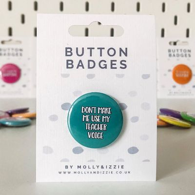 by Molly & Izzie Don't Make Me Use My Teacher Voice Button Badge