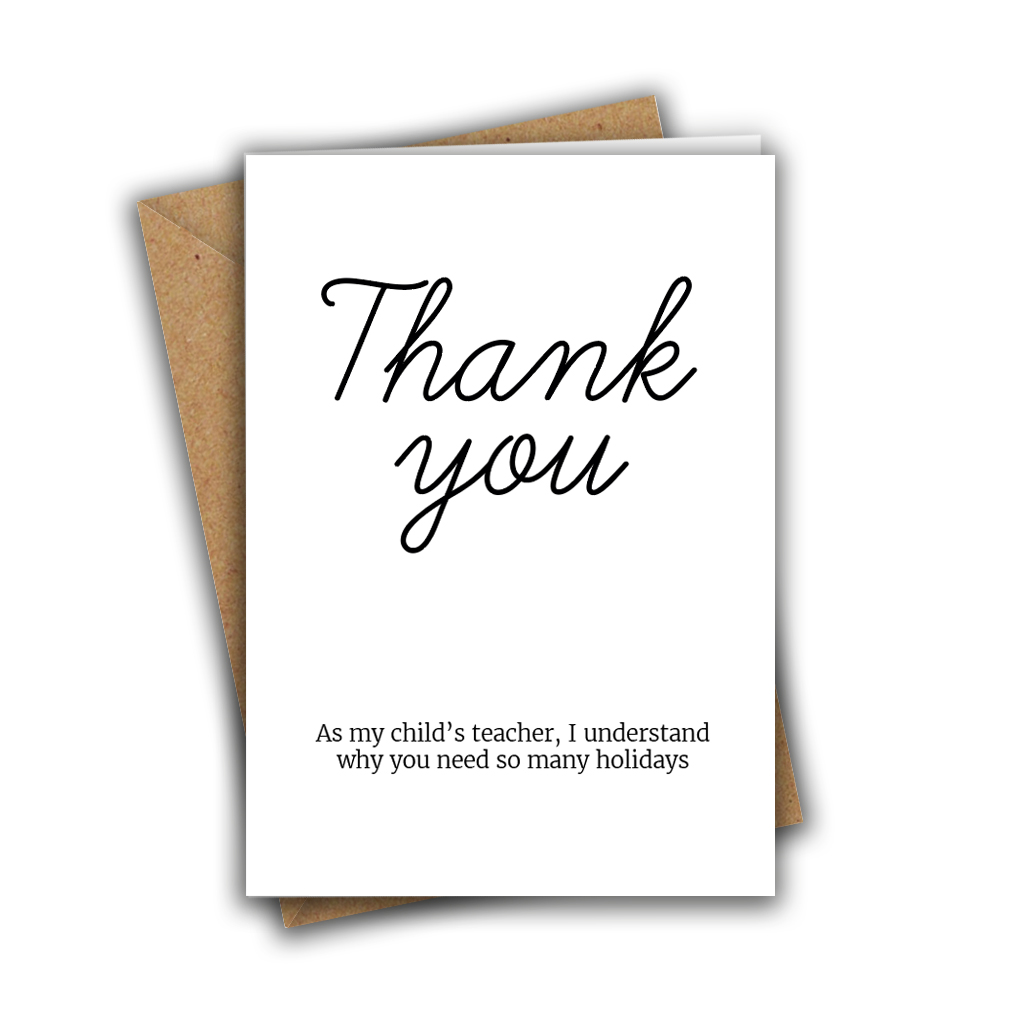 Thank You, As My Child's Teacher, I Understand Why You Need So Many Holidays Thanks Teacher A5 Greeting Card