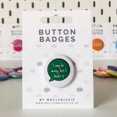 by Molly & Izzie I May be Wrong, But I Doubt It Button Badge