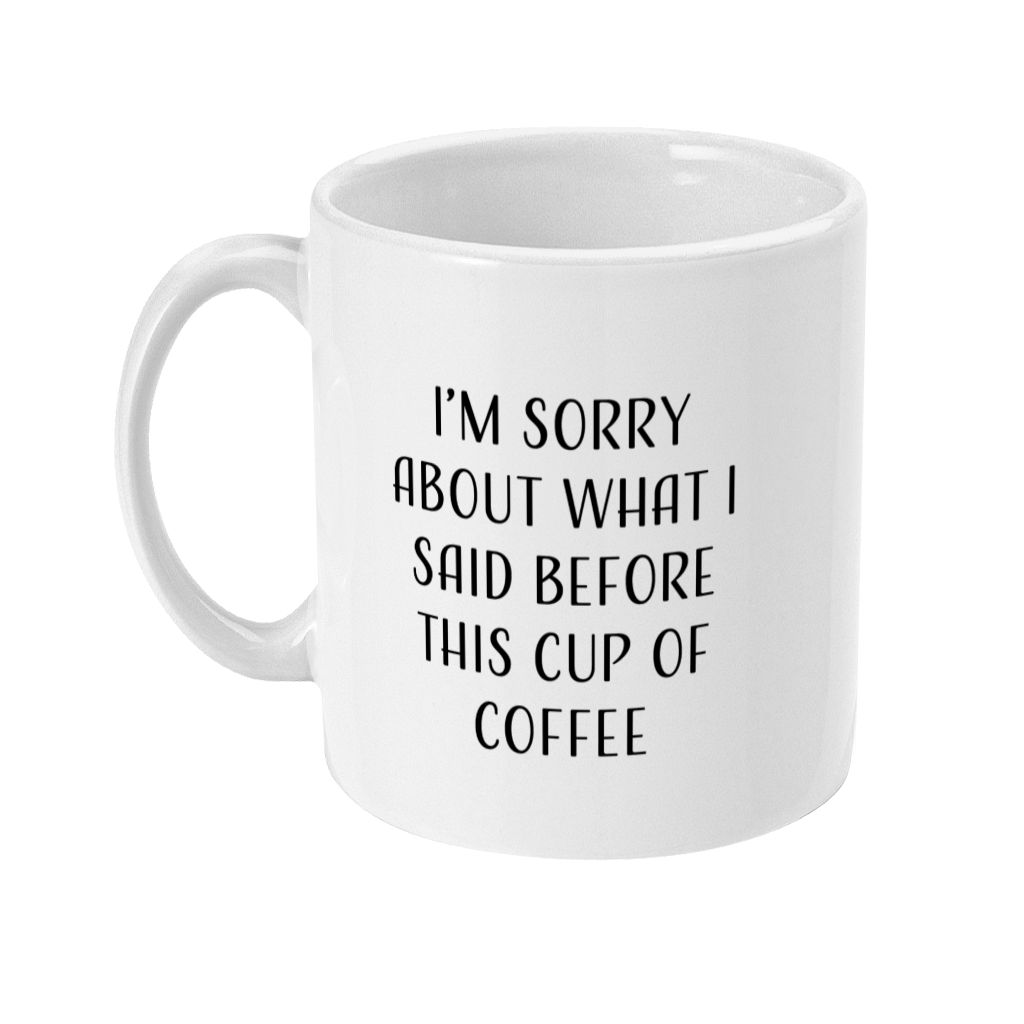 I'm Sorry About What I Said Before This Cup of Coffee 11oz Mug