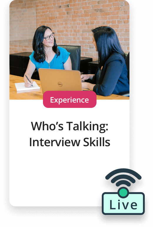 Upcoming Experiences. Live Experience - Who's talking: Interview Skills