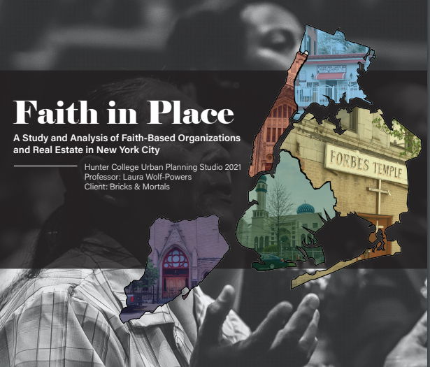 Bricks and Mortals, partnered with students from the Spring 2021 Hunter College Urban Policy and Planning Studio Team, guided by Professor Laura Wolf-Powers to produce a Faith in Place: A Study and Analysis of Faith-Based Organizations and Real Estate in New York City.