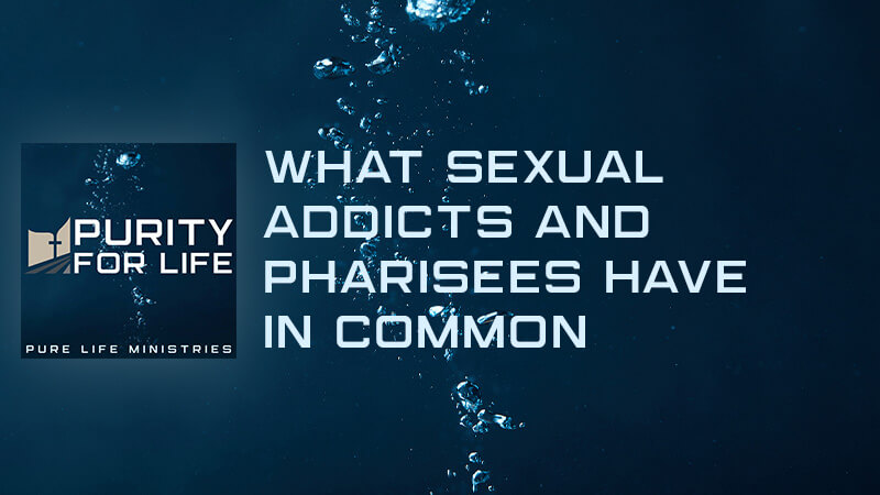 Purity for Life Episode #330: What Sexual Addicts and Pharisees Have in Common