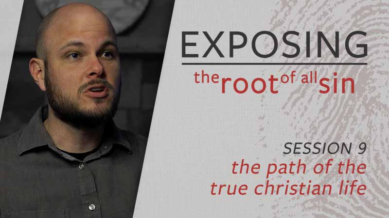 Exposing the Root of All Sin #9: Exposing the Path of the True Christian Life