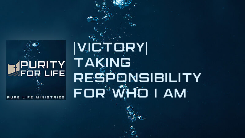Purity for Life Episode #448: |Victory| Taking Responsibility for Who I Am