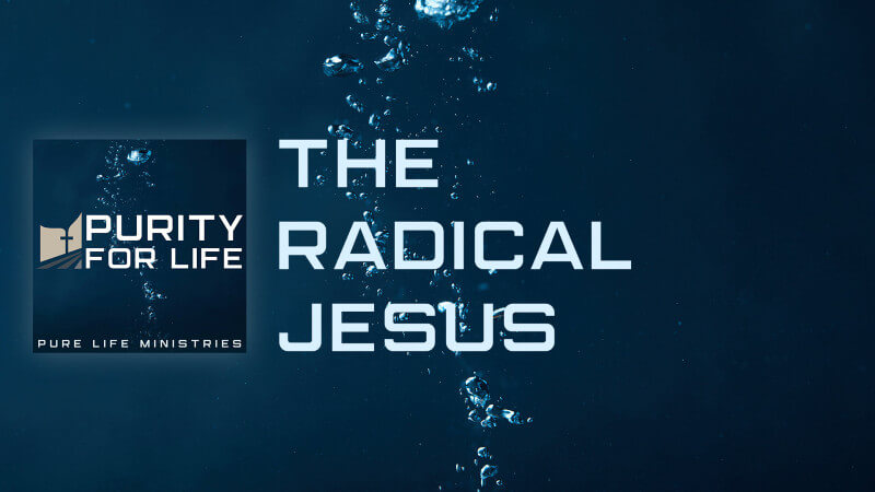 Purity for Life Episode #447: The Radical Jesus
