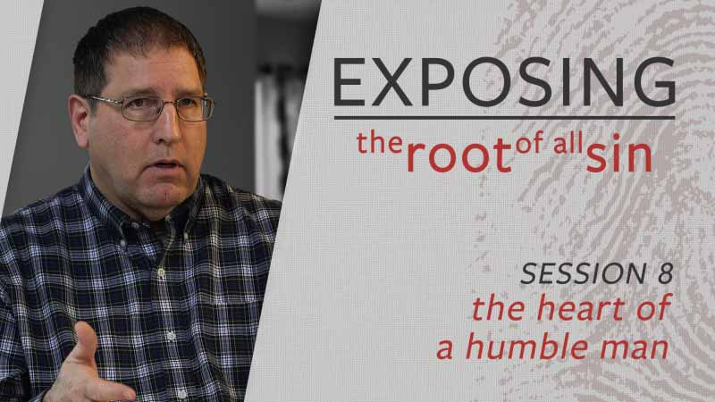 Exposing the Root of All Sin #8: Exposing the Heart of a Humble Man