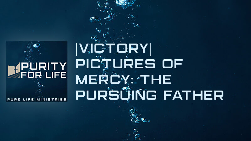 Purity for Life Episode #445: |Victory| Pictures of Mercy: The Pursuing Father
