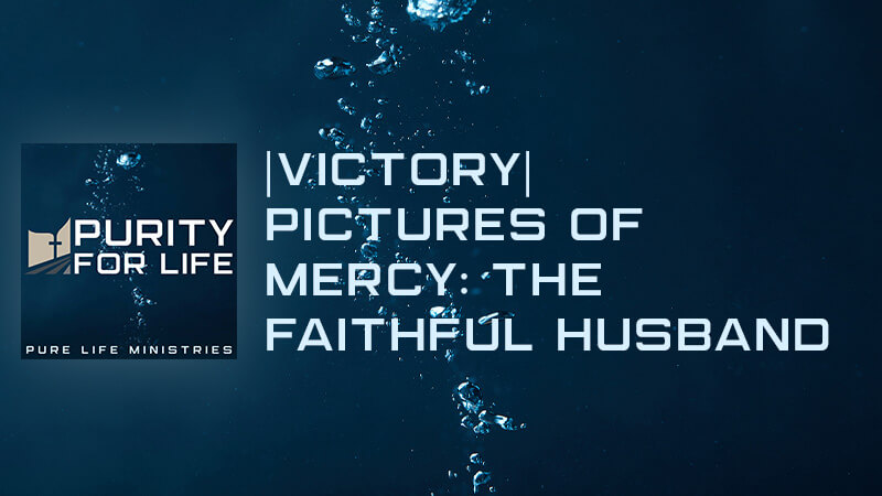 Purity for Life Episode #444: |Victory| Pictures of Mercy: The Faithful Husband
