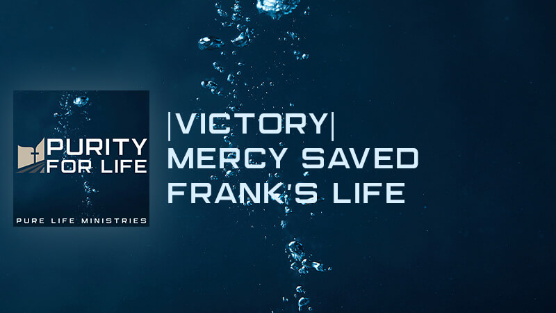 Purity for Life Episode #442: |Victory| Mercy Saved Frank's Life