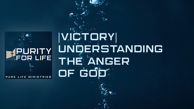 Purity for Life Episode #441: |Victory| Understanding the Anger of God