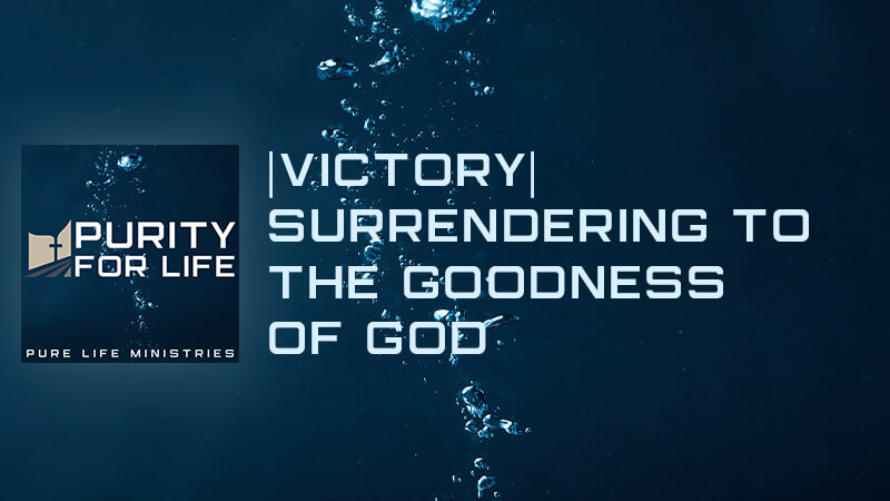 Purity for Life Episode #440: |Victory| Surrendering to the Goodness of God
