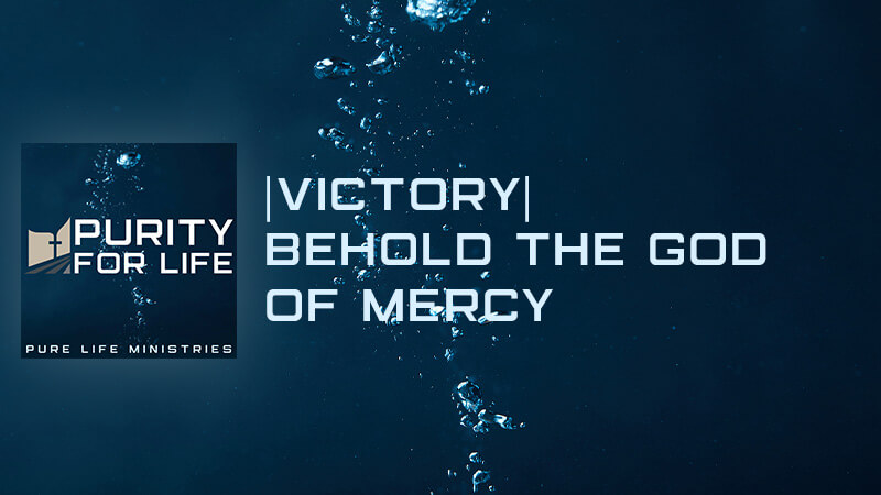 Purity for Life Episode #439:  Victory  Behold the God of Mercy