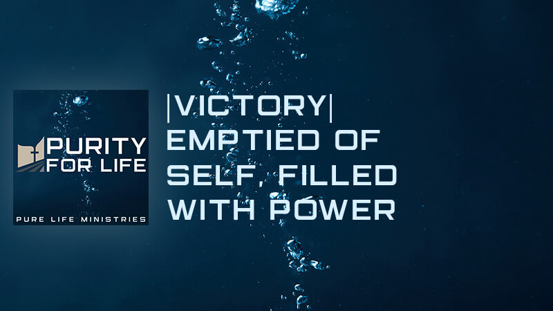 Purity for Life Episode #438: |Victory| Emptied of Self, Filled with Power