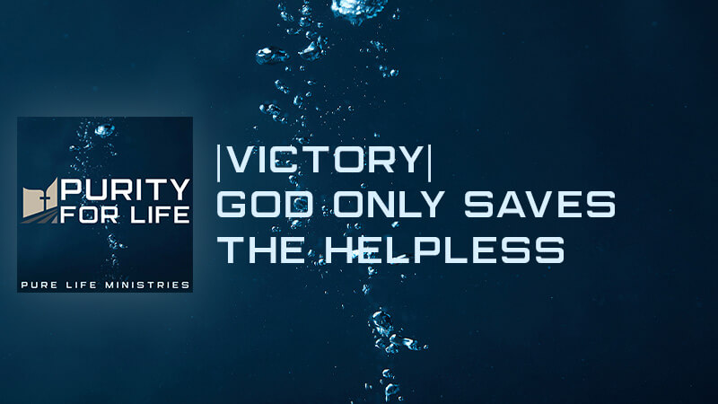 Purity for Life Episode #437:  Victory  God Only Saves the Helpless