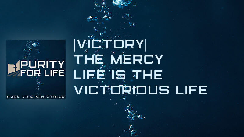 Purity for Life Episode #435: |Victory| The Mercy Life is the Victorious Life