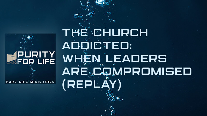 Purity for Life Episode #350: The Church Addicted: When Leaders are Compromised (REPLAY)