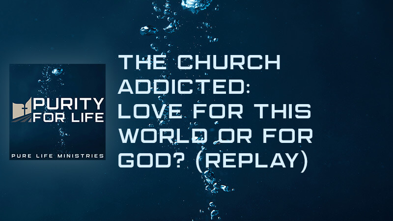 Purity for Life Episode #347: The Church Addicted: Love for this World or for God? (REPLAY)
