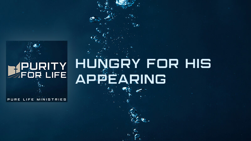 Purity for Life Episode #432: Hungry for His Appearing