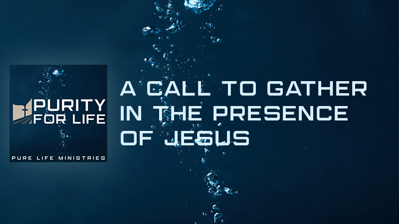 Purity for Life Episode #431: A Call to Gather in the Presence of Jesus
