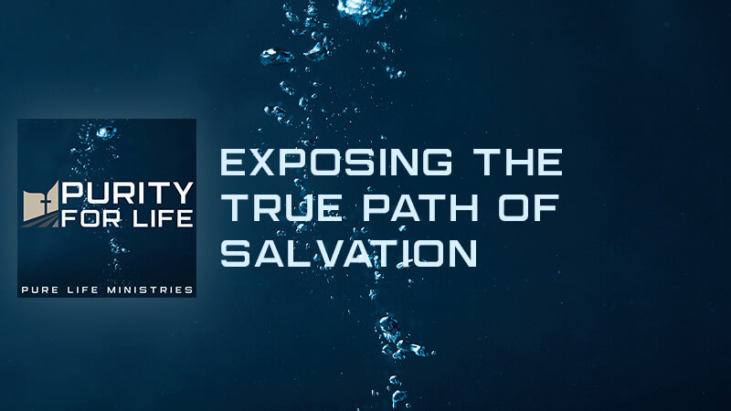 Purity for Life Episode #428: Exposing the True Path of Salvation