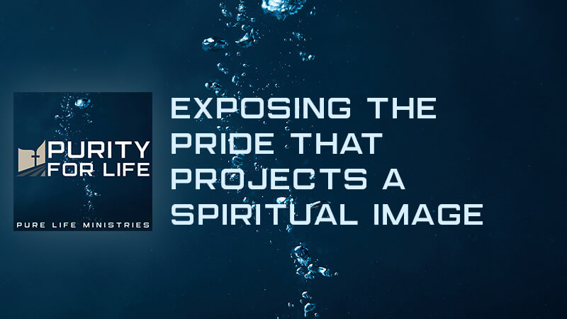 Purity for Life Episode #426: Exposing the Pride that Projects a Spiritual Image