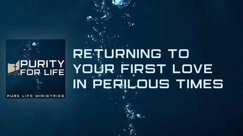Purity for Life Episode #427: Returning to your First Love in Perilous Times