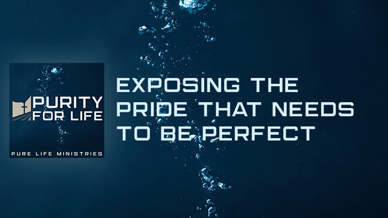 Purity for Life Episode #425: Exposing the Pride that Needs to be Perfect