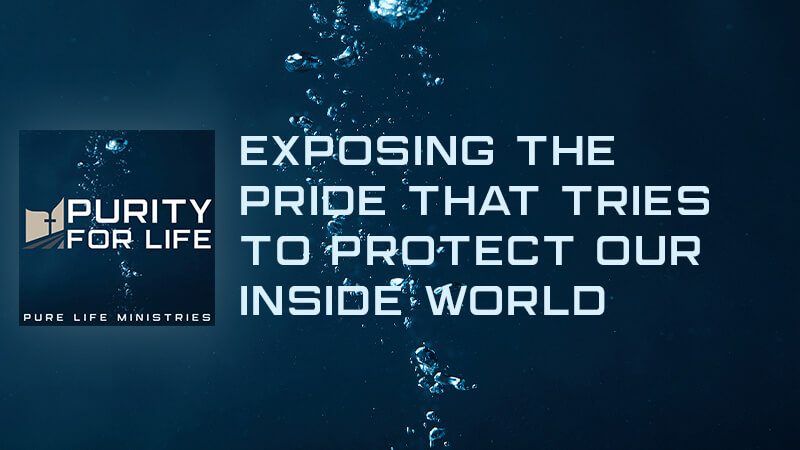 Purity for Life Episode #424: Exposing Pride that Tries to Protect our Inside World