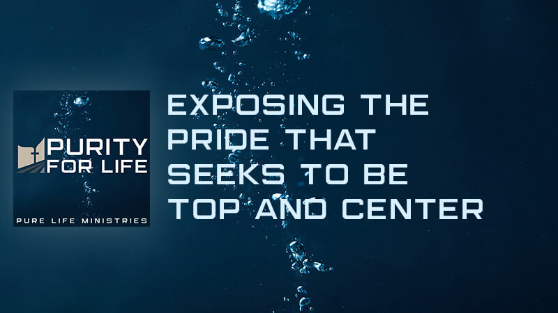 Purity for Life Episode #423: Exposing the Pride that Seeks to be Top and Center