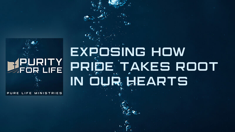 Purity for Life Episode #422: Exposing How Pride Takes Root in Our Hearts