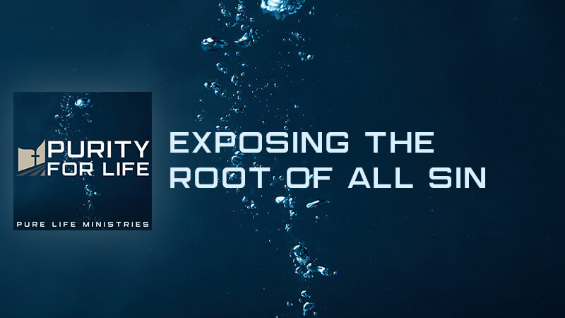 Purity for Life Episode #421: Exposing the Root of all Sin
