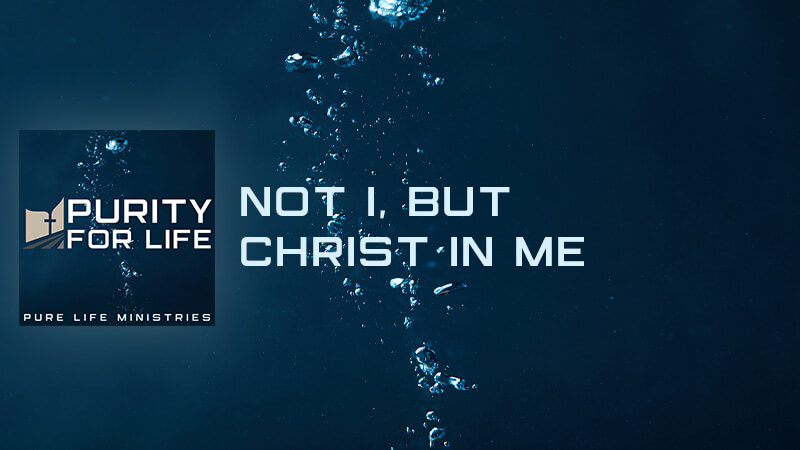 Purity for Life Episode #420: Not I, but Christ in Me