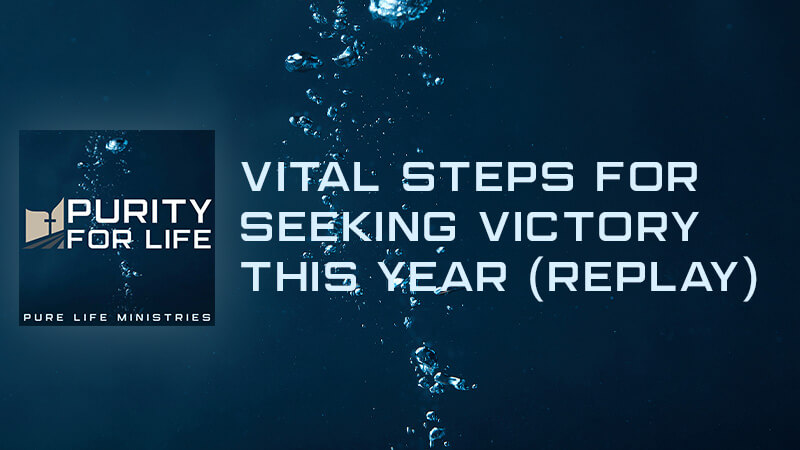 Purity for Life Episode #329: Vital Steps for Seeking Victory This Year (REPLAY)