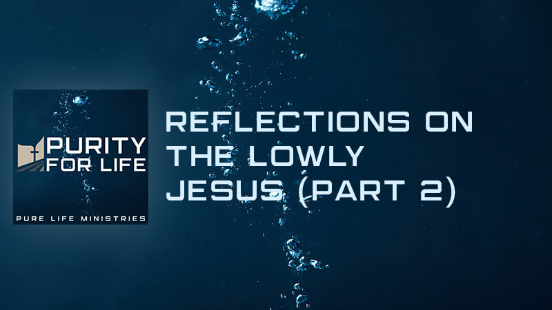 Purity for Life Episode #417: Reflections on the Lowly Jesus (Part 2)
