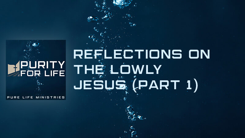 Purity for Life Episode #416: Reflections on the Lowly Jesus (Part 1)