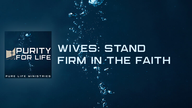 Purity for Life Episode #415: Wives: Stand Firm in the Faith