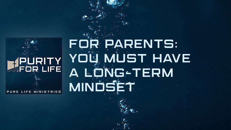 Purity for Life Episode #414: For Parents: You Must Have a Long-Term Mindset
