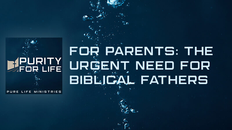 Purity for Life Episode #413: For Parents: The Urgent Need for Biblical Fathers