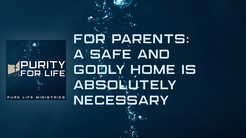 Purity for Life Episode #411: For Parents: A Safe and Godly Home is Absolutely Necessary