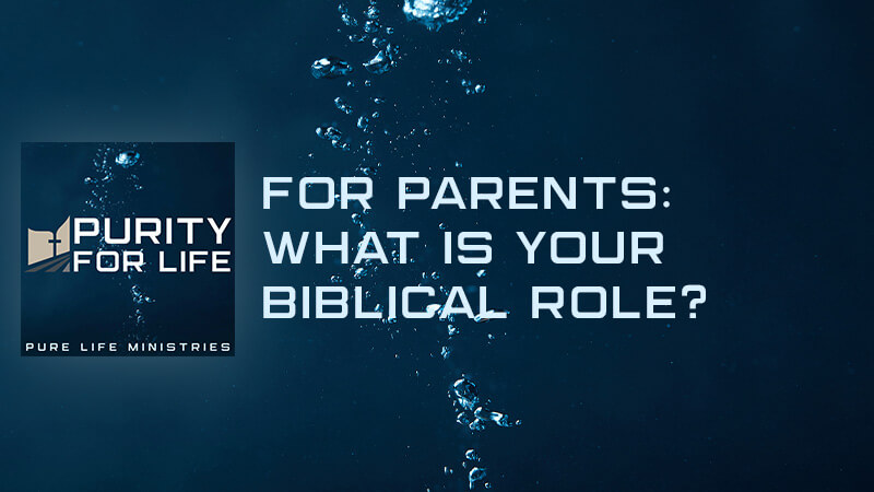 Purity for Life Episode #410: For Parents: What is Your Biblical Role?