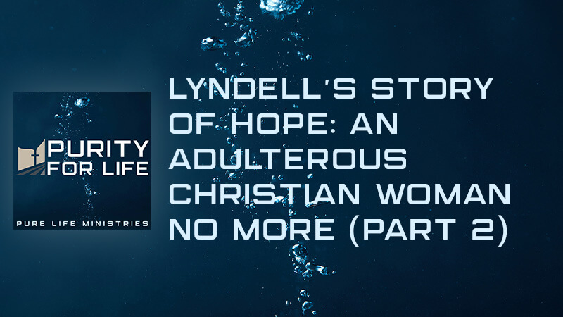 Purity for Life Episode #408: Lyndell's Story of Hope: An Adulterous Christian Woman No More (Part 2)