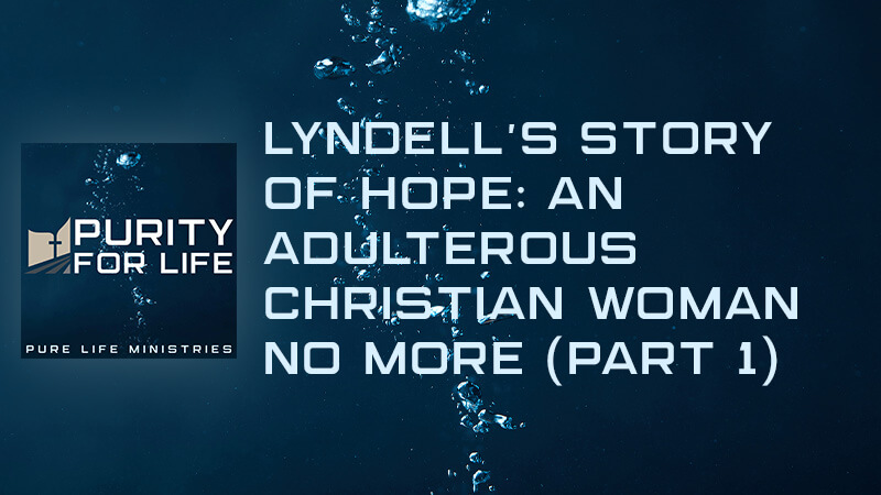Purity for Life Episode #407: Lyndell's Story of Hope: An Adulterous Christian Woman No More (Part 1)